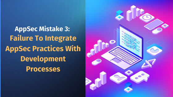AppSec Mistake 3 Failure to integrate AppSec practices with development processes reduces productivity