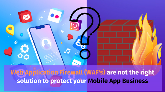 WAFs are not the right solution to protect your Mobile app business