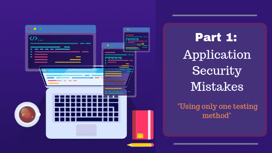 AppSec Mistakes – Part 1: Using only One Testing Method