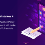 AppSec Mistakes 4: Not defining a clear AppSec policy delays app development and makes it vulnerable
