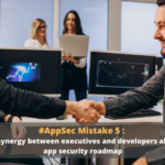 AppSec Mistake 5: Ignoring synergy between executives and developers also harms app security roadmap