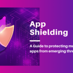 App Shielding – A Guide to Protecting Apps in View of Emerging Cybersecurity Threats