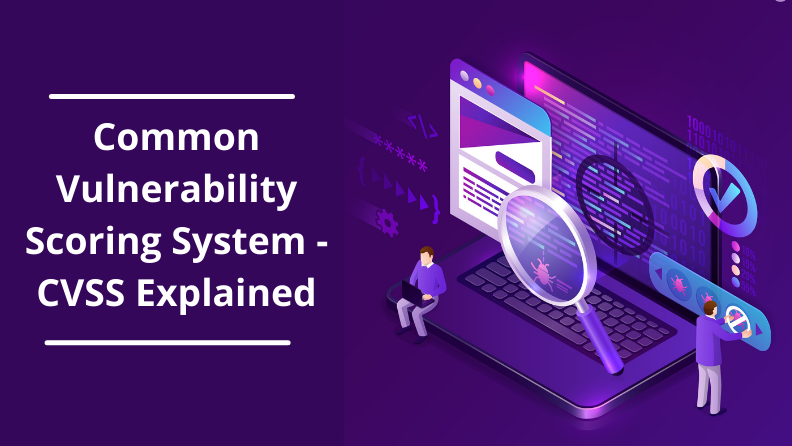 CVSS: Everything you need to know about Common Vulnerability Scoring System